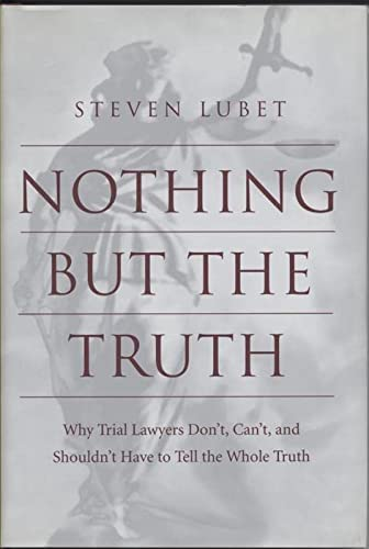 9780814751732: Nothing but the Truth: Why Trial Lawyers Don'T, Can'T, and Shouldn't Have to Tell the Whole Truth