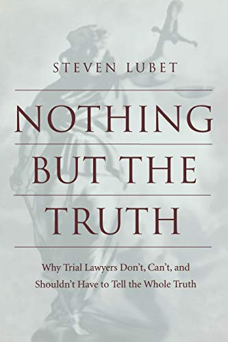 9780814751749: Nothing but the Truth: Why Trial Lawyers Don'T, Can'T, and Shouldn't Have to Tell the Whole Truth
