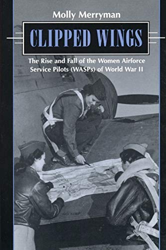 9780814755686: Clipped Wings: The Rise and Fall of the Women Airforce Service Pilots (WASPS) of World War II