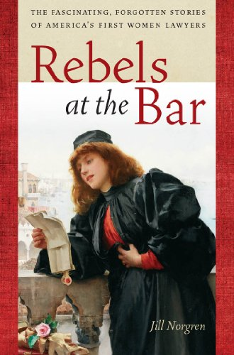 Rebels at the Bar: The Fascinating, Forgotten Stories of America's First Women Lawyers: ...