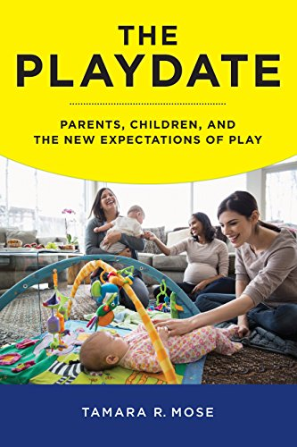 The Playdate: Parents, Children, and the New Expectations of Play (Hardback): Tamara R. Mose