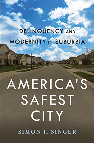 America s Safest City: Delinquency and Modernity in Suburbia (Hardback): Simon I. Singer