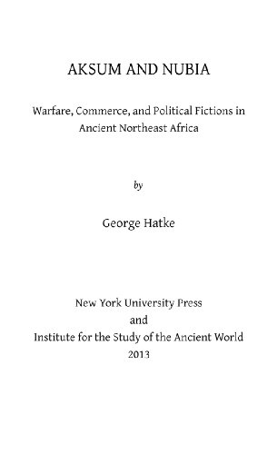 Aksum and Nubia: Warfare, Commerce, and Political Fictions in Ancient Northeast Africa: George Hatke