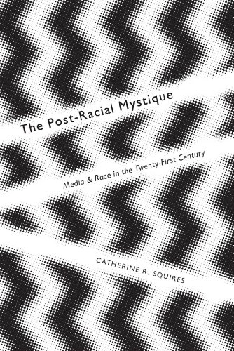 9780814762899: The Post-Racial Mystique: Media and Race in the Twenty-First Century (Critical Cultural Communication)