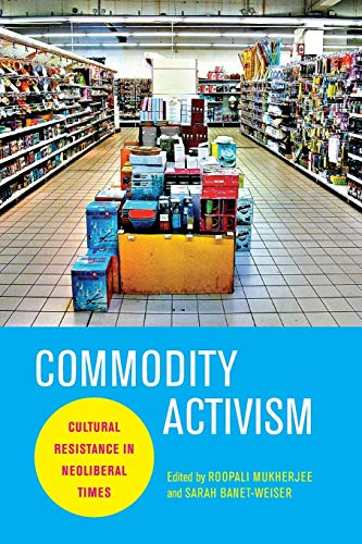 9780814764015: Commodity Activism: Cultural Resistance in Neoliberal Times (Critical Cultural Communication)