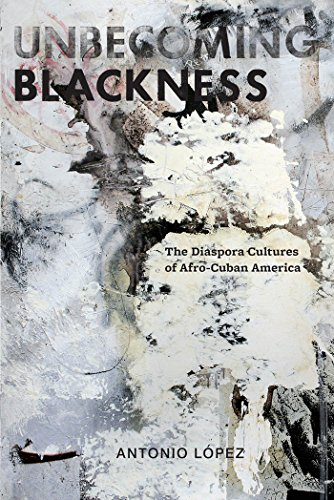 Unbecoming Blackness: The Diaspora Cultures of Afro-Cuban America (American Literatures Initiative) (0814765475) by Antonio Lopez