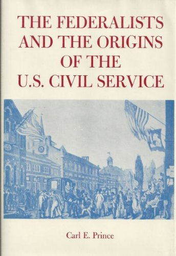 The Federalists and the Origins of the U. S. Civil Service: Carl E. Prince