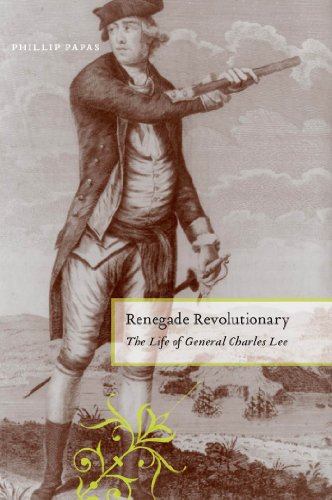 Renegade Revolutionary : The Life of General Charles Lee : (): Papas, Phillip
