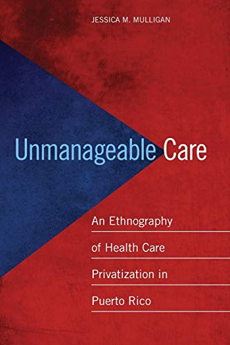 9780814770313: Unmanageable Care: An Ethnography of Health Care Privatization in Puerto Rico