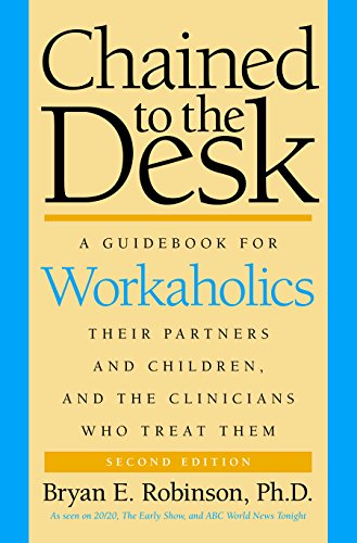 Chained to the Desk: A Guidebook for Workaholics, Their Partners and Children, and the Clinicians ...