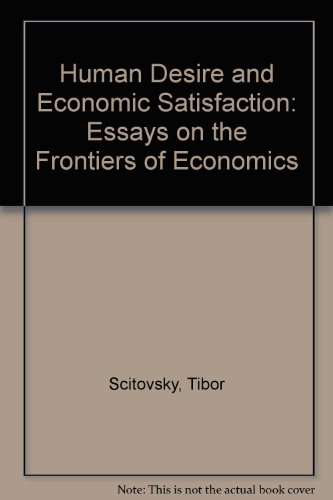 Human Desire and Economic Satisfaction: Essays on: Tibor Scitovsky