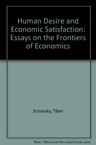 Human Desire and Economic Satisfaction: Essays on: Scitovsky, Tibor