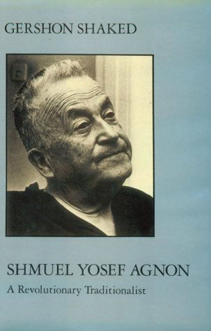 Shmuel Yosef Agnon: A Revolutionary Traditionalist (SIGNED): Shaked, Gershon