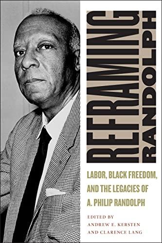 Reframing Randolph: Labor, Black Freedom, and the Legacies of A. Philip Randolph (Culture, Labor, ...
