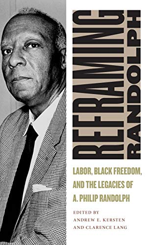 Reframing Randolph: Labor, Black Freedom, and the Legacies of A. Philip Randolph (Culture, Labor, ...