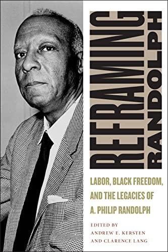 Reframing Randolph: Labor, Black Freedom, and the: Kersten, Andrew E.;