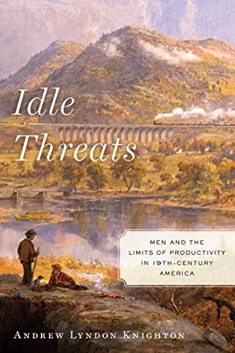 9780814789391: Idle Threats: Men and the Limits of Productivity in Nineteenth Century America (America and the Long 19th Century)