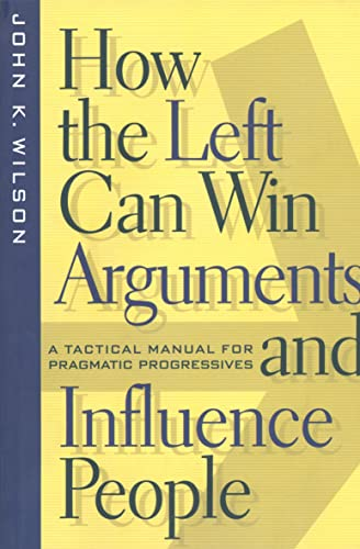 How the Left Can Win Arguments and Influence People: A Tactical Manual for Pragmatic Progressives: ...