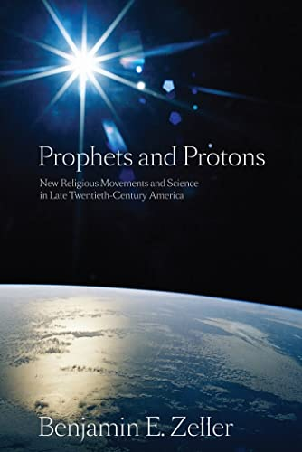9780814797204: Prophets and Protons: New Religious Movements and Science in Late Twentieth-Century America (New and Alternative Religions)