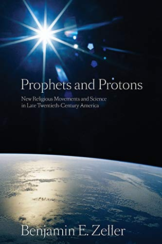 9780814797211: Prophets and Protons: New Religious Movements and Science in Late Twentieth-Century America (New and Alternative Religions)