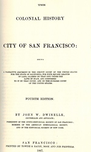 The Colonial History, City of San Francisco. A Narrative Argument in the the Circuit Court of the...
