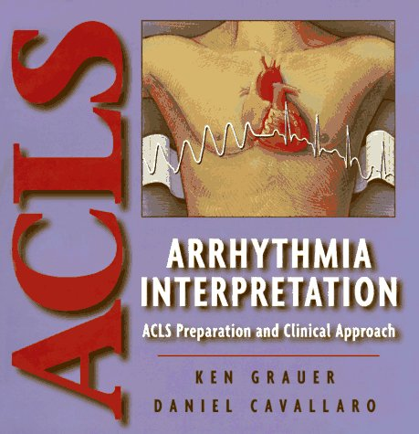 Arrhythmia Interpretation: ACLS Preparation and Clinical Approach: Grauer, Ken MD