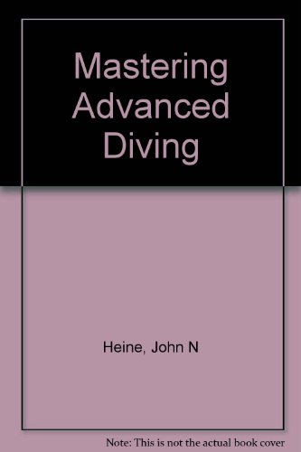 Mastering Advanced Diving: Technology and Techniques: Heine, John N.