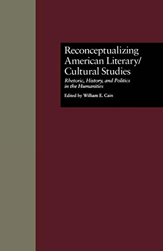 Reconceptualizing American Literary/Cultural Studies: Rhetoric, History, and Politics in the Humanities (Wellesley Studies in Critical Theory, Literary History and Culture) (0815323913) by William E. Cain