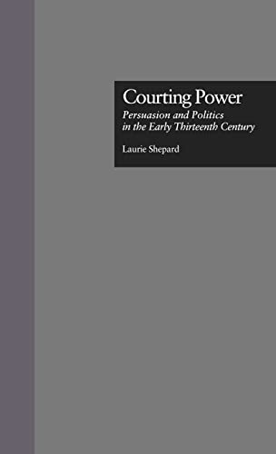 9780815331223: Courting Power: Persuasion and Politics in the Early Thirteenth Century