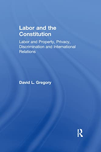 9780815333890: Labor and the Constitution: Labor and Property, Privacy, Discrimination and International Relations (Controversies in Constitutional Law)
