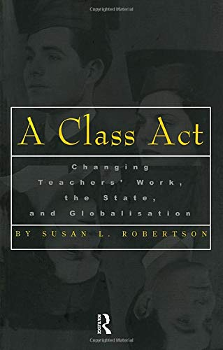9780815335764: A Class Act : Changing Teachers Work, the State, and Globalisation (Studies in Education/Politics, Volume 8)