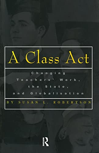 A Class Act: Changing Teachers Work, the State, and Globalisation (Studies in Education/Politics) (0815335784) by Robertson, Susan