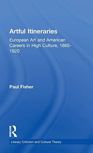 Artful Itineraries: European Art and American Careers in High Culture, 1865-1920: Fisher, Paul