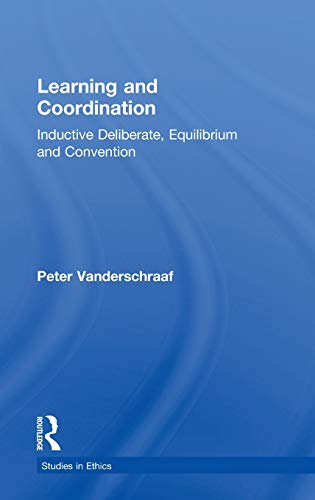 Learning and Coordination: Inductive Deliberation, Equilibrium and Convention (Studies in Ethics): ...