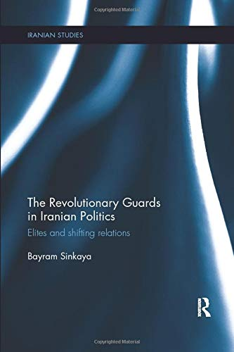 9780815357926: The Revolutionary Guards in Iranian Politics: Elites and Shifting Relations (Iranian Studies)