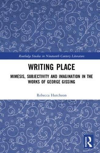 9780815385820: Writing Place: Mimesis, Subjectivity and Imagination in the Works of George Gissing (Routledge Studies in Nineteenth Century Literature)