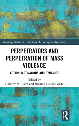 Perpetrators and Perpetration of Mass Violence: Action, Motivations and Dynamics (Routledge Studies...