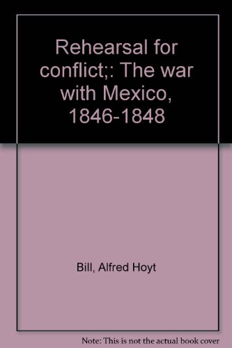 Rehearsal for conflict;: The war with Mexico, 1846-1848: Bill, Alfred Hoyt