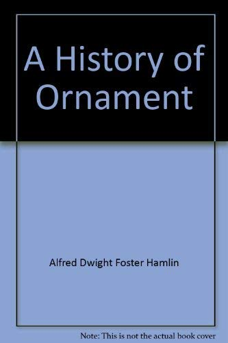 A History of Ornament: Ancient and Medieval.: A. D. F