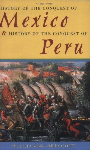 History of the Conquest of Mexico and History of the Conquest of Peru: Prescott, William H.