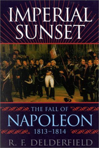 Imperial Sunset: The Fall of Napoleon, 1813-1814: R. F. Delderfield