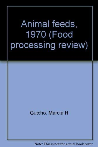 Animal feeds, 1970 (Food processing review, No. 10): Marcia H Gutcho