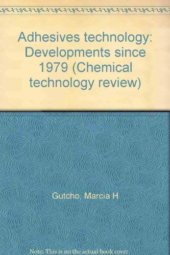 Adhesives technology: Developments since 1979 (Chemical technology review): Gutcho, Marcia H