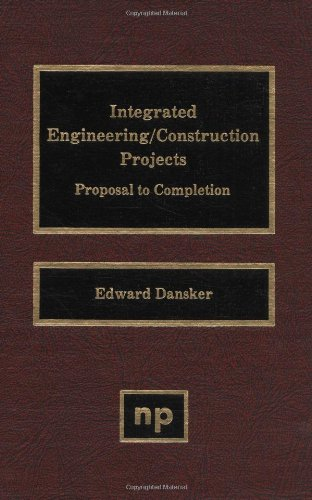 Integrated Engineering/Construction Projects: Proposal to Completion: Dansker, Edward