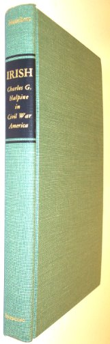 Irish: Charles G. Halpine in Civil War America Foreword by Allan Nevins