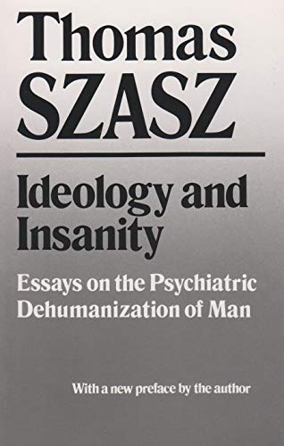 Ideology and Insanity: Essays on the Psychiatric Dehumanization of Man: Szasz, Thomas