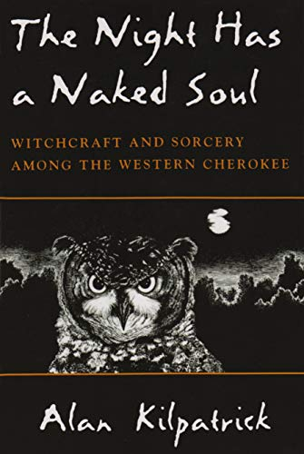 The Night Has a Naked Soul: Witchcraft and Sorcery Among the Western Cherokee: Alan Kilpatrick