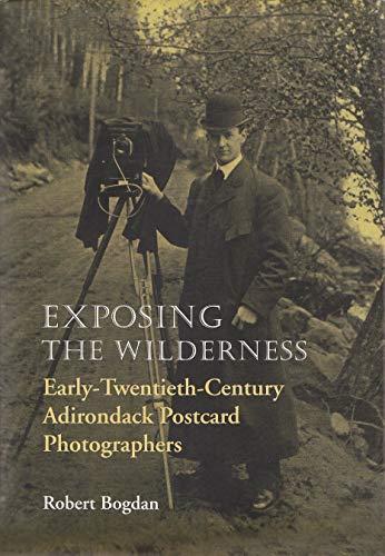 Exposing the Wilderness: Early-Twentieth-Century Adirondack Postcard Photographers.: BOGDAN, Robert...