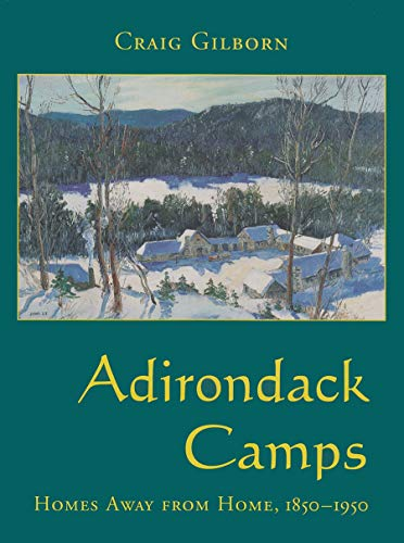 Adirondack Camps: Homes Away from Home, 1850-1950: Gilborn, Craig A.