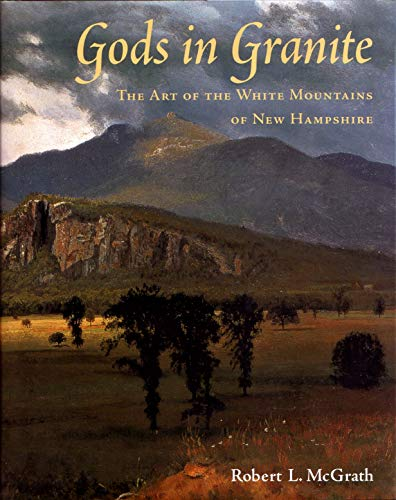 GODS IN GRANITE THE ART OF THE WHITE MOUNTAINS OF NEW HAMPSHIRE: MC GRATH ROBERT